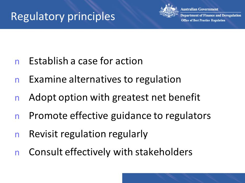Office of Best Practice Regulation Regulatory principles n Establish a case for action n Examine alternatives to regulation n Adopt option with greatest net benefit n Promote effective guidance to regulators n Revisit regulation regularly n Consult effectively with stakeholders