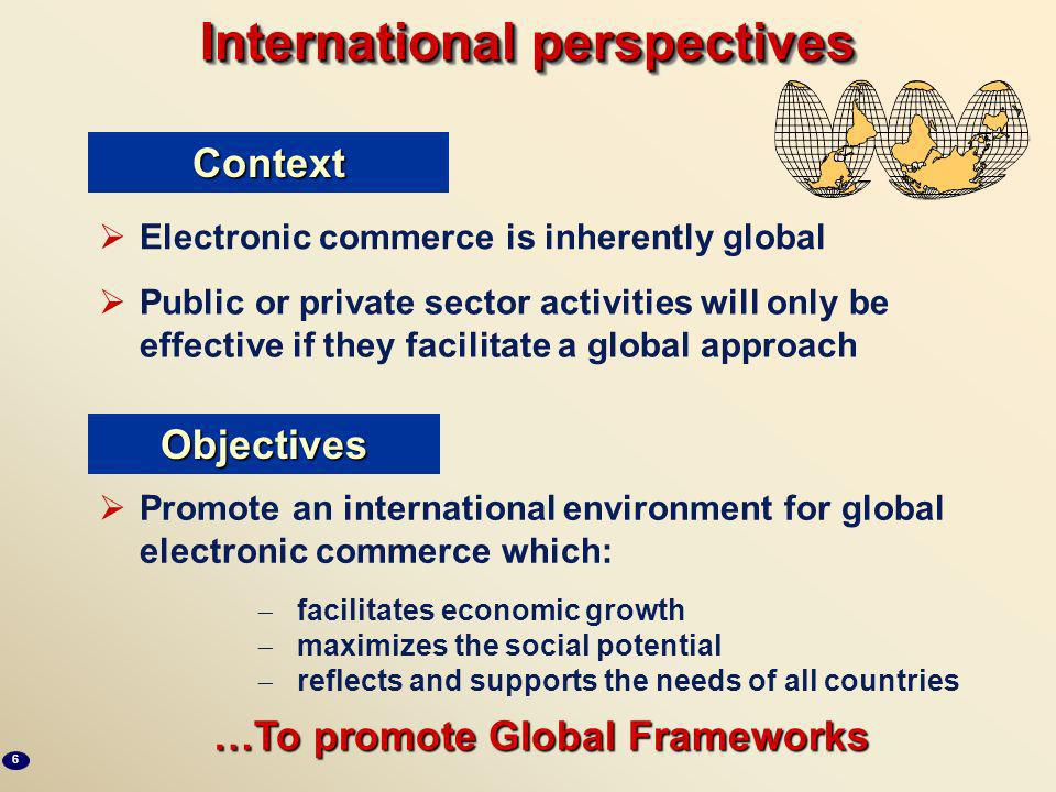International perspectives Electronic commerce is inherently global Public or private sector activities will only be effective if they facilitate a global approach Promote an international environment for global electronic commerce which: facilitates economic growth maximizes the social potential reflects and supports the needs of all countries …To promote Global Frameworks Context Objectives 6