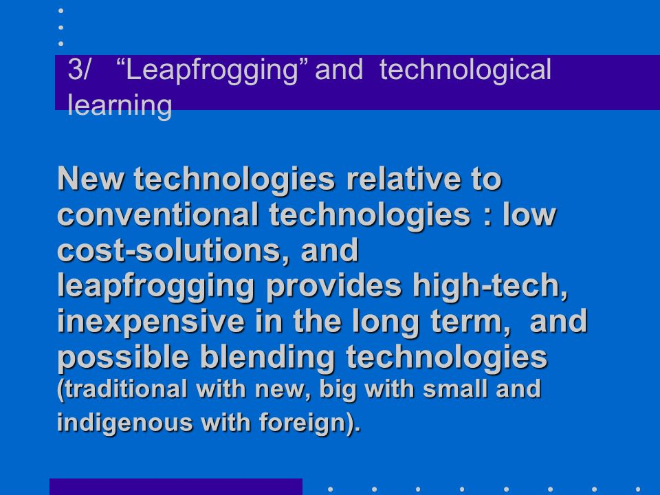New technologies relative to conventional technologies : low cost-solutions, and leapfrogging provides high-tech, inexpensive in the long term, and possible blending technologies (traditional with new, big with small and indigenous with foreign).