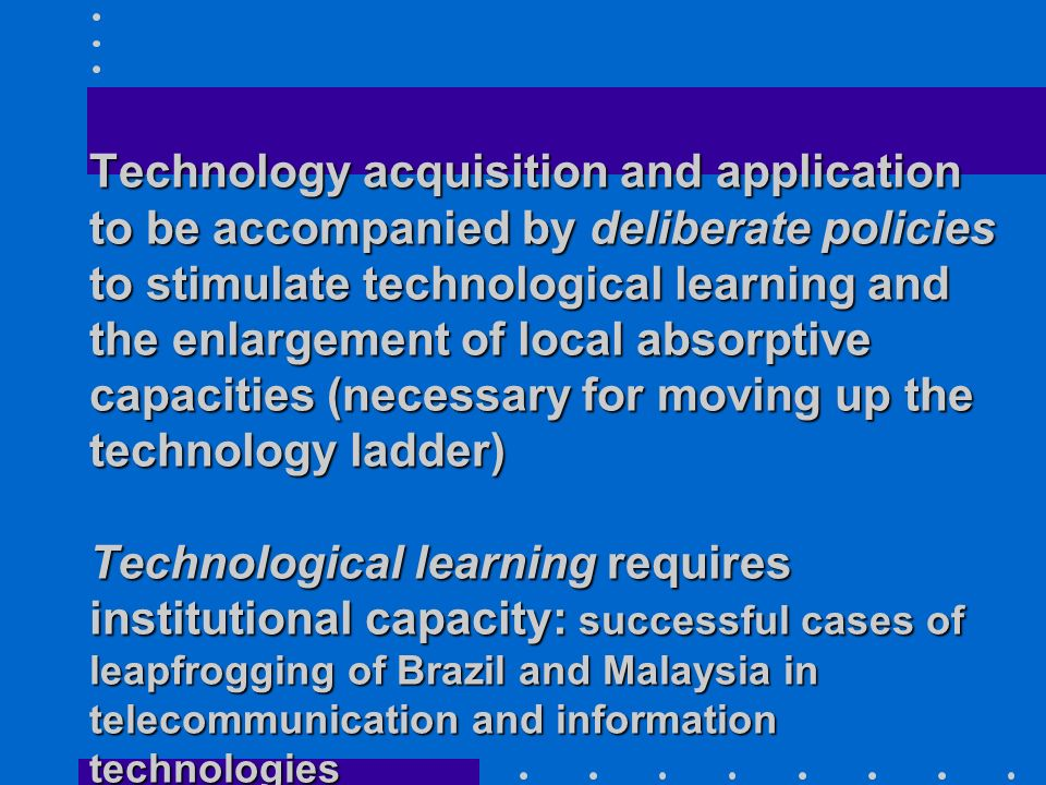 Technology acquisition and application to be accompanied by deliberate policies to stimulate technological learning and the enlargement of local absorptive capacities (necessary for moving up the technology ladder) Technological learning requires institutional capacity: successful cases of leapfrogging of Brazil and Malaysia in telecommunication and information technologies