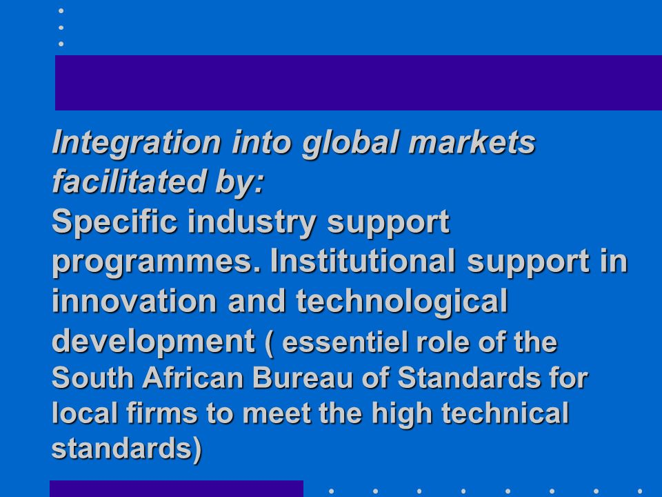 Integration into global markets facilitated by: Specific industry support programmes.