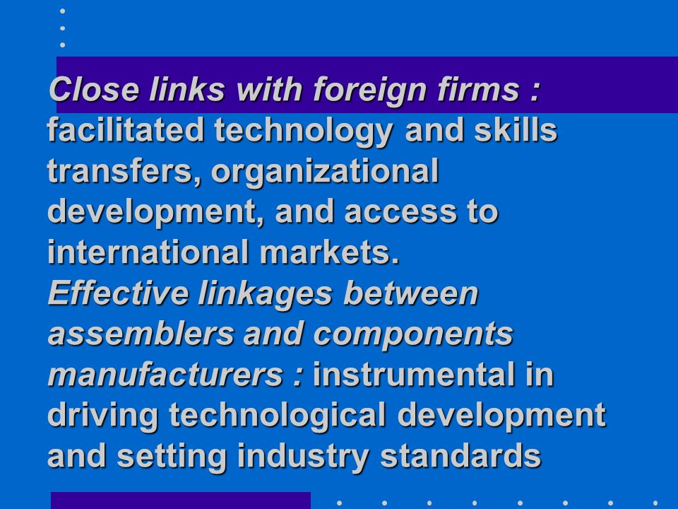 Close links with foreign firms : facilitated technology and skills transfers, organizational development, and access to international markets.