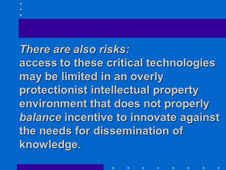There are also risks: access to these critical technologies may be limited in an overly protectionist intellectual property environment that does not properly balance incentive to innovate against the needs for dissemination of knowledge.