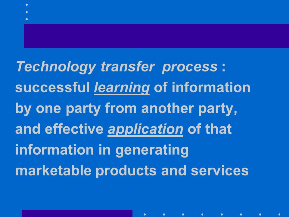 Technology transfer process : successful learning of information by one party from another party, and effective application of that information in generating marketable products and services