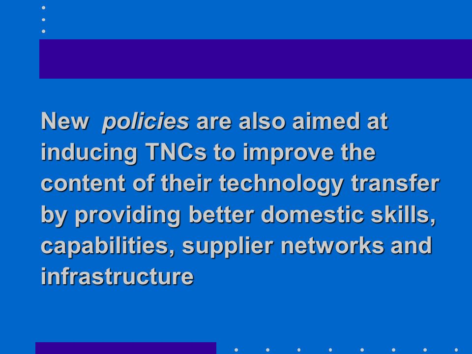 New policies are also aimed at inducing TNCs to improve the content of their technology transfer by providing better domestic skills, capabilities, supplier networks and infrastructure