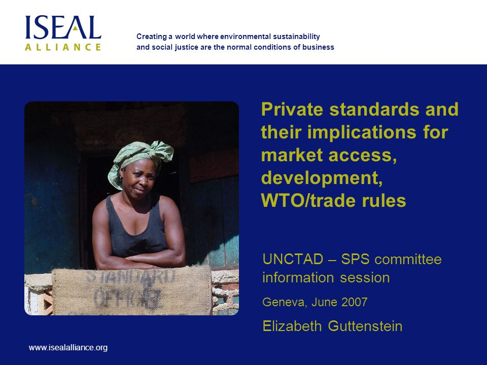 www.isealalliance.org Creating a world where environmental sustainability and social justice are the normal conditions of business Private standards and their implications for market access, development, WTO/trade rules UNCTAD – SPS committee information session Geneva, June 2007 Elizabeth Guttenstein