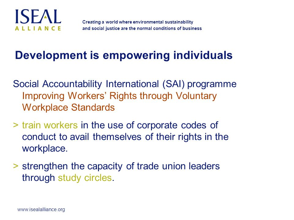 www.isealalliance.org Creating a world where environmental sustainability and social justice are the normal conditions of business Social Accountability International (SAI) programme Improving Workers Rights through Voluntary Workplace Standards >train workers in the use of corporate codes of conduct to avail themselves of their rights in the workplace.