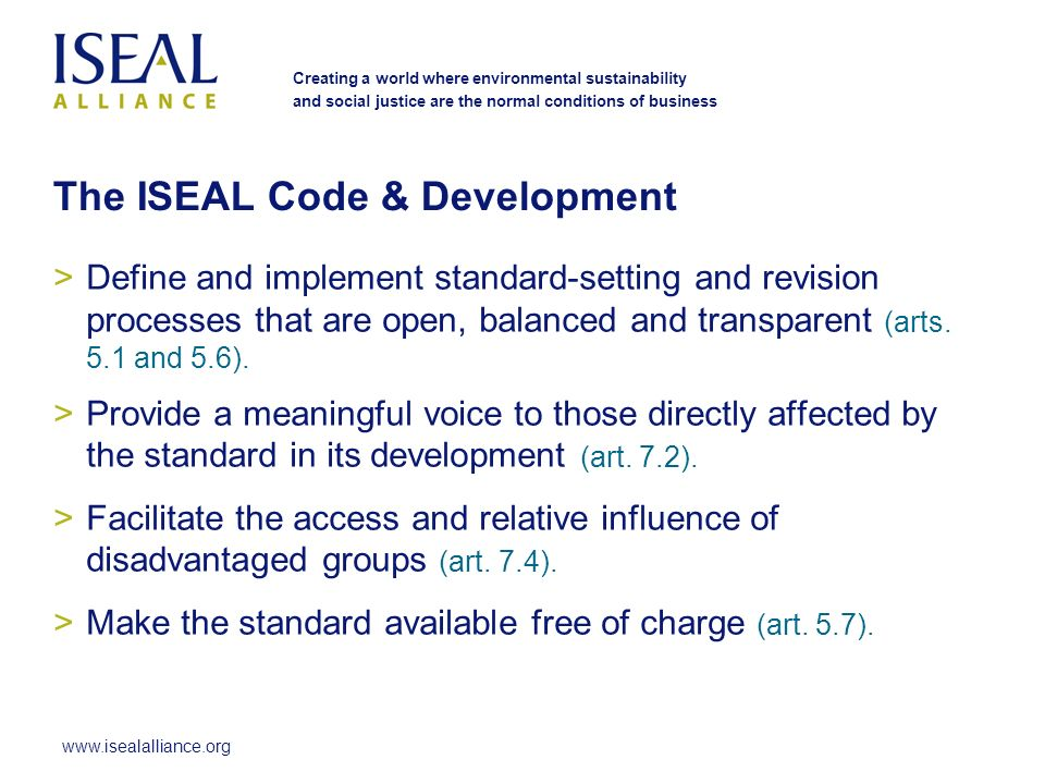 www.isealalliance.org Creating a world where environmental sustainability and social justice are the normal conditions of business The ISEAL Code & Development >Define and implement standard-setting and revision processes that are open, balanced and transparent (arts.