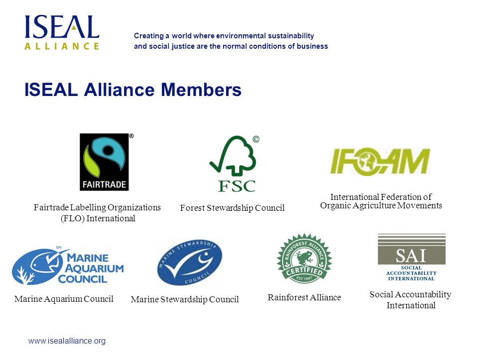 www.isealalliance.org Creating a world where environmental sustainability and social justice are the normal conditions of business ISEAL Alliance Members Fairtrade Labelling Organizations (FLO) International Forest Stewardship Council International Federation of Organic Agriculture Movements Marine Aquarium Council Marine Stewardship Council Rainforest Alliance Social Accountability International