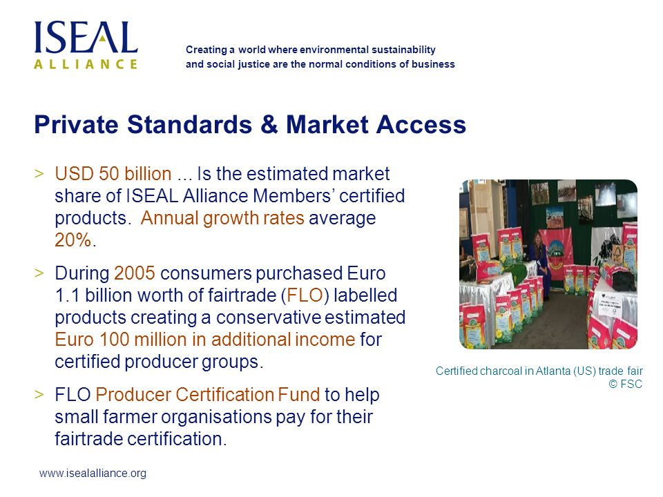 www.isealalliance.org Creating a world where environmental sustainability and social justice are the normal conditions of business Private Standards & Market Access >USD 50 billion...