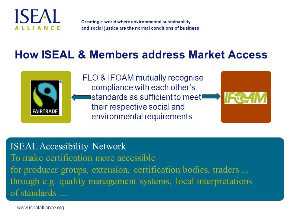www.isealalliance.org Creating a world where environmental sustainability and social justice are the normal conditions of business How ISEAL & Members address Market Access FLO & IFOAM mutually recognise compliance with each others standards as sufficient to meet their respective social and environmental requirements.