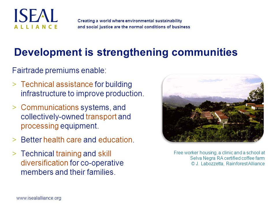 www.isealalliance.org Creating a world where environmental sustainability and social justice are the normal conditions of business Fairtrade premiums enable: >Technical assistance for building infrastructure to improve production.