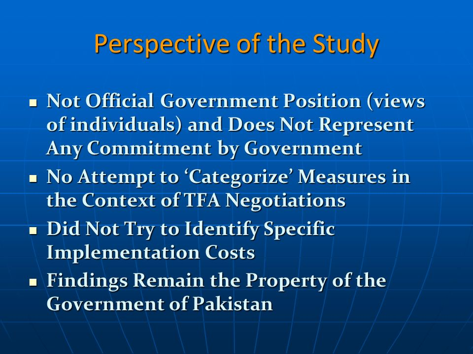 Perspective of the Study Not Official Government Position (views of individuals) and Does Not Represent Any Commitment by Government Not Official Government Position (views of individuals) and Does Not Represent Any Commitment by Government No Attempt to Categorize Measures in the Context of TFA Negotiations No Attempt to Categorize Measures in the Context of TFA Negotiations Did Not Try to Identify Specific Implementation Costs Did Not Try to Identify Specific Implementation Costs Findings Remain the Property of the Government of Pakistan Findings Remain the Property of the Government of Pakistan