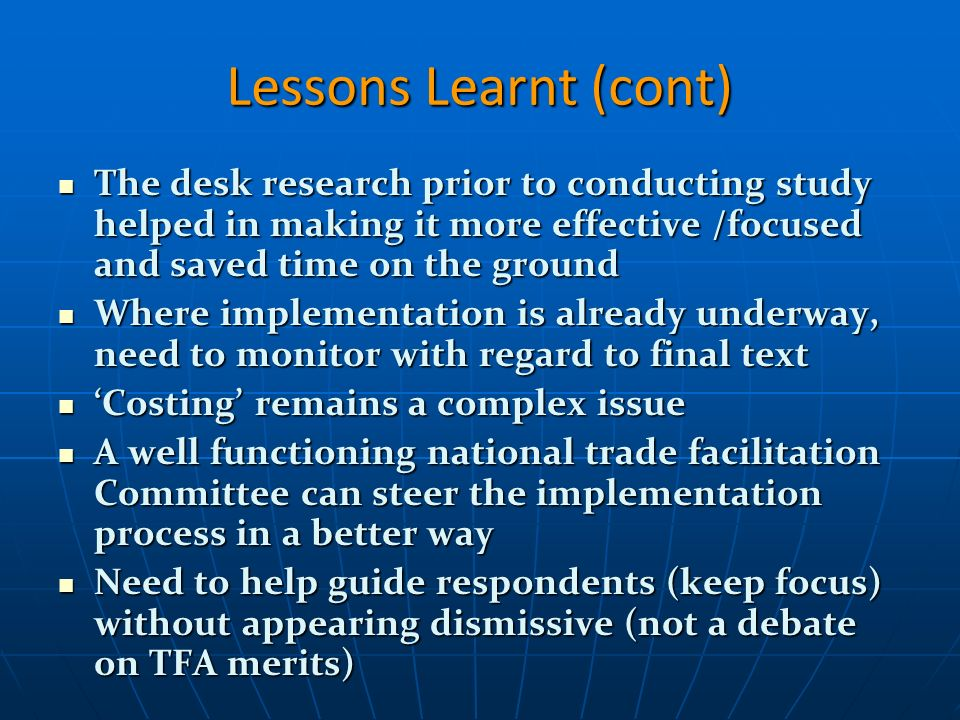 Lessons Learnt (cont) The desk research prior to conducting study helped in making it more effective /focused and saved time on the ground The desk research prior to conducting study helped in making it more effective /focused and saved time on the ground Where implementation is already underway, need to monitor with regard to final text Where implementation is already underway, need to monitor with regard to final text Costing remains a complex issue Costing remains a complex issue A well functioning national trade facilitation Committee can steer the implementation process in a better way A well functioning national trade facilitation Committee can steer the implementation process in a better way Need to help guide respondents (keep focus) without appearing dismissive (not a debate on TFA merits) Need to help guide respondents (keep focus) without appearing dismissive (not a debate on TFA merits)