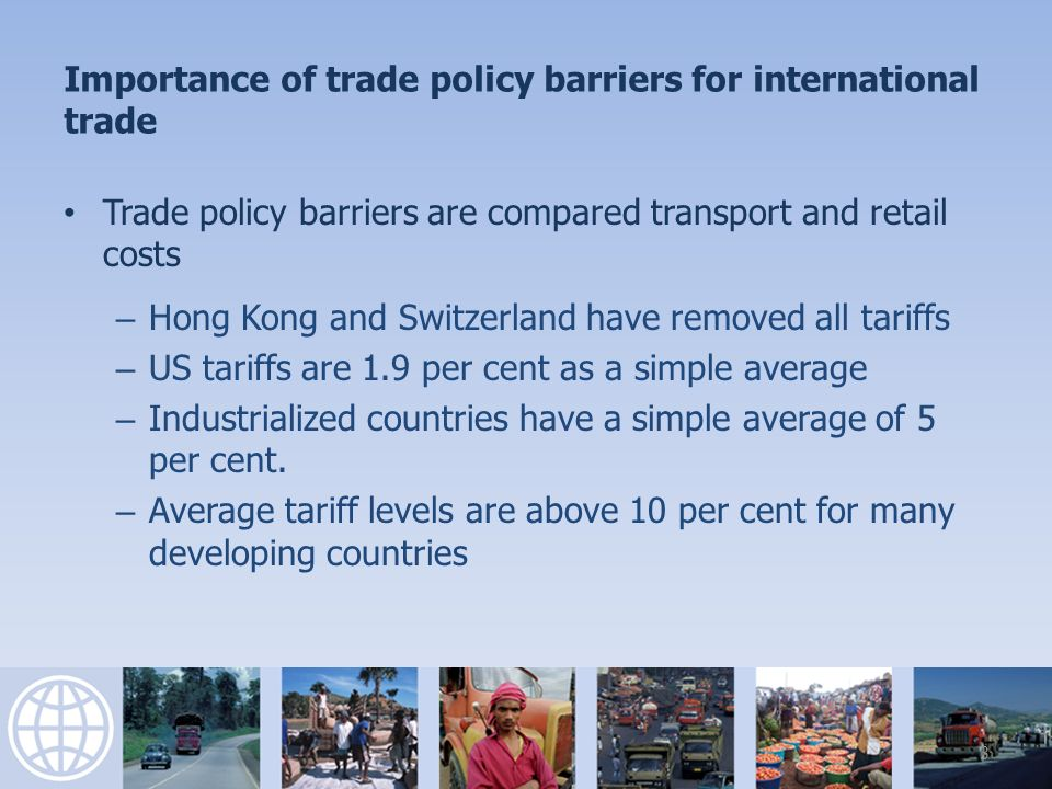 Importance of trade policy barriers for international trade Trade policy barriers are compared transport and retail costs – Hong Kong and Switzerland have removed all tariffs – US tariffs are 1.9 per cent as a simple average – Industrialized countries have a simple average of 5 per cent.