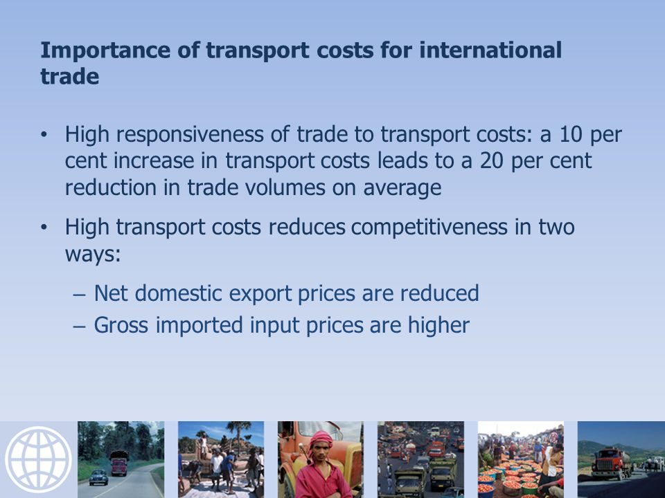 Importance of transport costs for international trade High responsiveness of trade to transport costs: a 10 per cent increase in transport costs leads to a 20 per cent reduction in trade volumes on average High transport costs reduces competitiveness in two ways: – Net domestic export prices are reduced – Gross imported input prices are higher 6