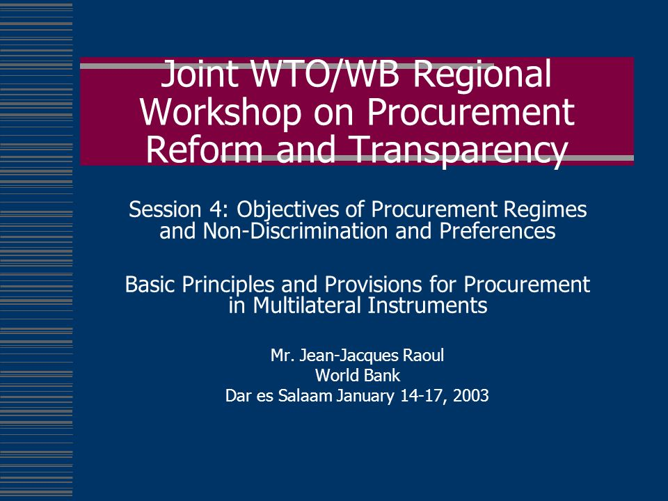 Joint WTO/WB Regional Workshop on Procurement Reform and Transparency Session 4: Objectives of Procurement Regimes and Non-Discrimination and Preferences Basic Principles and Provisions for Procurement in Multilateral Instruments Mr.