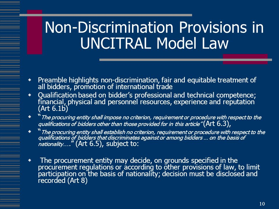 10 Non-Discrimination Provisions in UNCITRAL Model Law Preamble highlights non-discrimination, fair and equitable treatment of all bidders, promotion of international trade Qualification based on bidders professional and technical competence; financial, physical and personnel resources, experience and reputation (Art 6.1b) The procuring entity shall impose no criterion, requirement or procedure with respect to the qualifications of bidders other than those provided for in this article (Art 6.3), The procuring entity shall establish no criterion, requirement or procedure with respect to the qualifications of bidders that discriminates against or among bidders … on the basis of nationality ….