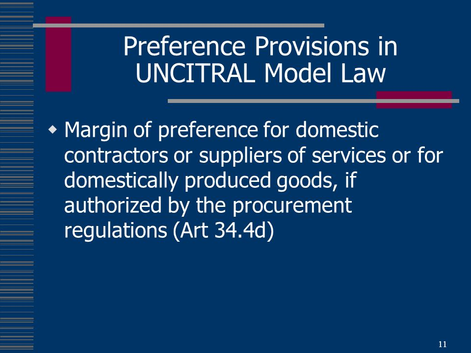 11 Preference Provisions in UNCITRAL Model Law Margin of preference for domestic contractors or suppliers of services or for domestically produced goods, if authorized by the procurement regulations (Art 34.4d)