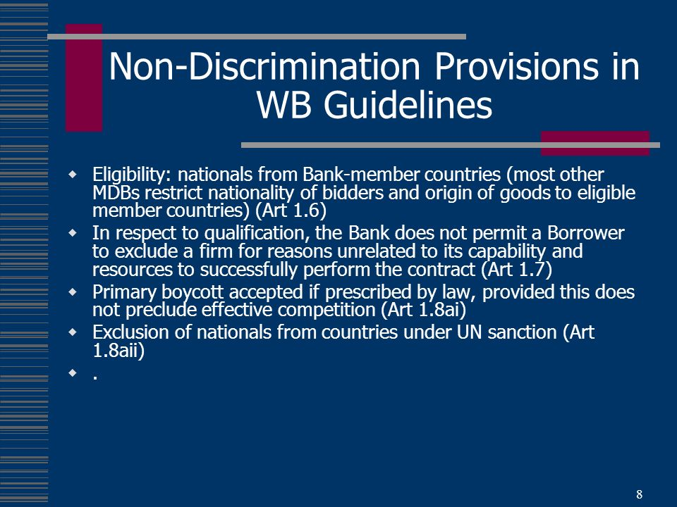 8 Non-Discrimination Provisions in WB Guidelines Eligibility: nationals from Bank-member countries (most other MDBs restrict nationality of bidders and origin of goods to eligible member countries) (Art 1.6) In respect to qualification, the Bank does not permit a Borrower to exclude a firm for reasons unrelated to its capability and resources to successfully perform the contract (Art 1.7) Primary boycott accepted if prescribed by law, provided this does not preclude effective competition (Art 1.8ai) Exclusion of nationals from countries under UN sanction (Art 1.8aii).