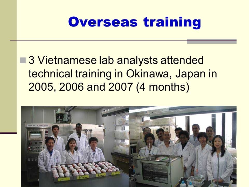 Overseas training 3 Vietnamese lab analysts attended technical training in Okinawa, Japan in 2005, 2006 and 2007 (4 months)