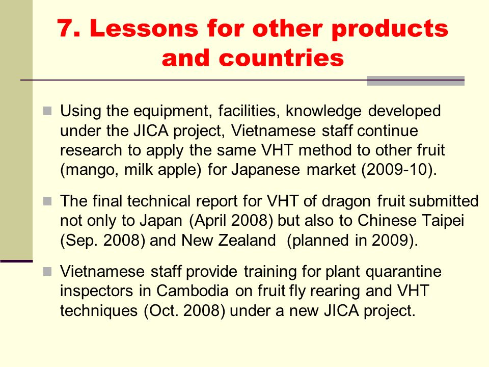 7. Lessons for other products and countries Using the equipment, facilities, knowledge developed under the JICA project, Vietnamese staff continue res