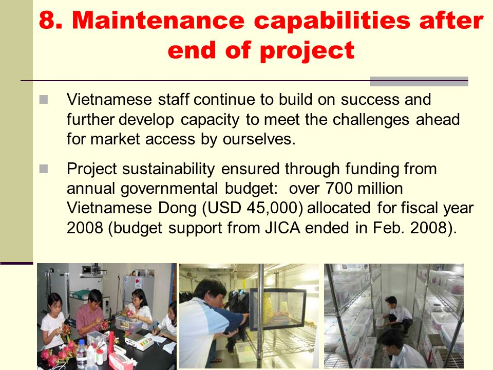 8. Maintenance capabilities after end of project Vietnamese staff continue to build on success and further develop capacity to meet the challenges ahe