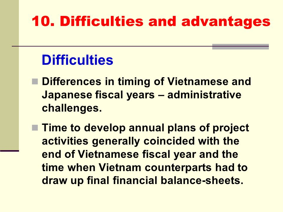 10. Difficulties and advantages Difficulties Differences in timing of Vietnamese and Japanese fiscal years – administrative challenges. Time to develo