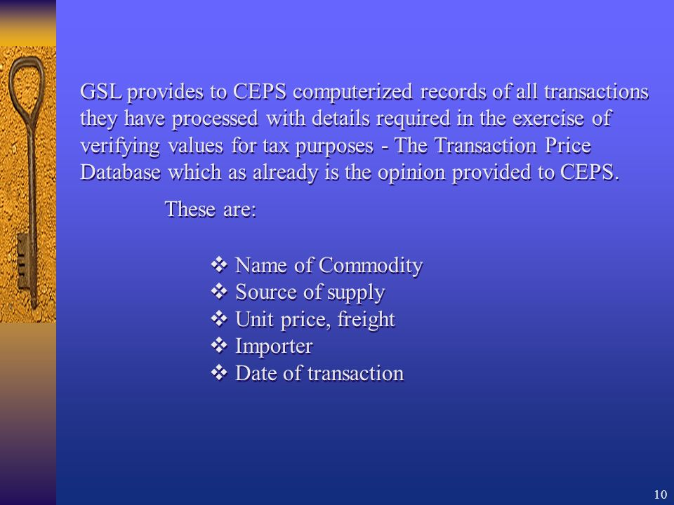 10 Name of Commodity Source of supply Unit price, freight Importer Date of transaction Name of Commodity Source of supply Unit price, freight Importer Date of transaction GSL provides to CEPS computerized records of all transactions they have processed with details required in the exercise of verifying values for tax purposes - The Transaction Price Database which as already is the opinion provided to CEPS.