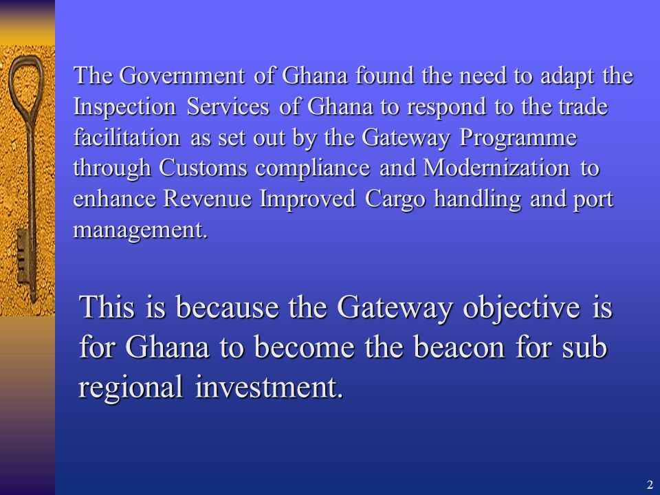 2 The Government of Ghana found the need to adapt the Inspection Services of Ghana to respond to the trade facilitation as set out by the Gateway Programme through Customs compliance and Modernization to enhance Revenue Improved Cargo handling and port management.