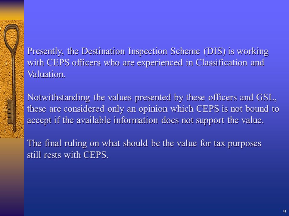 9 Presently, the Destination Inspection Scheme (DIS) is working with CEPS officers who are experienced in Classification and Valuation.