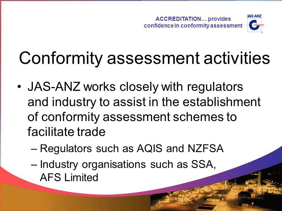 ACCREDITATION… provides confidence in conformity assessment Conformity assessment activities JAS-ANZ works closely with regulators and industry to assist in the establishment of conformity assessment schemes to facilitate trade –Regulators such as AQIS and NZFSA –Industry organisations such as SSA, AFS Limited