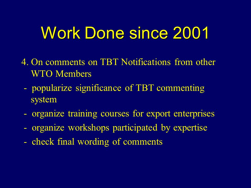 Work Done since 2001 4. On comments on TBT Notifications from other WTO Members - popularize significance of TBT commenting system - organize training