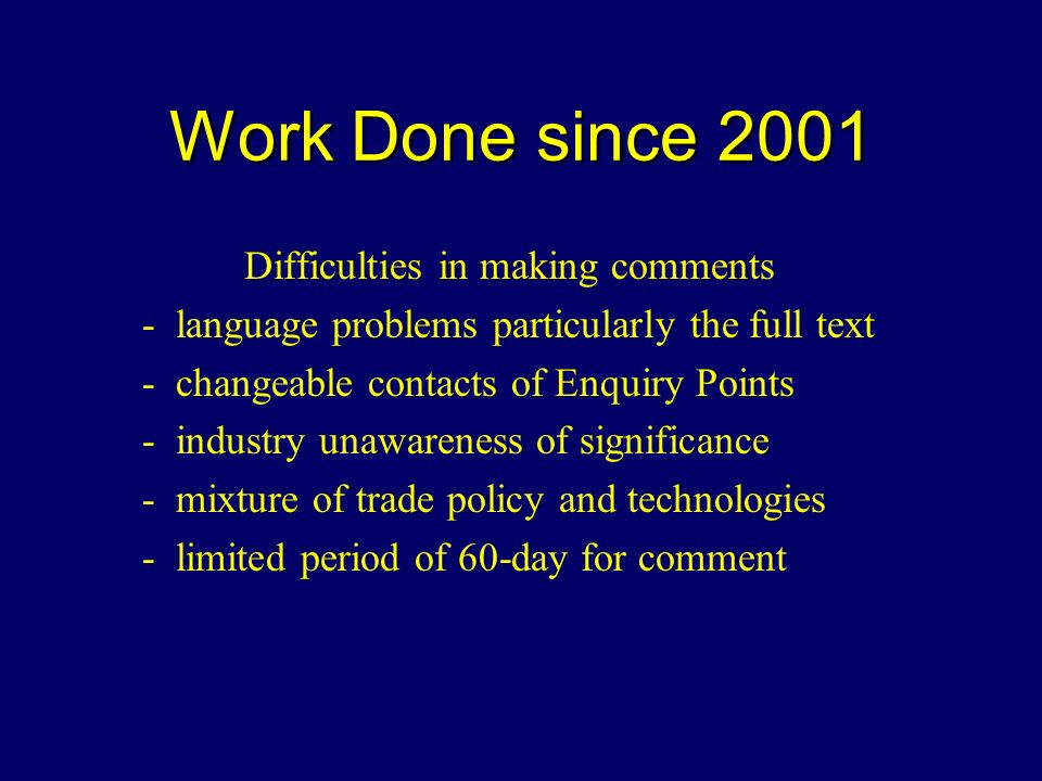 Work Done since 2001 Difficulties in making comments - language problems particularly the full text - changeable contacts of Enquiry Points - industry