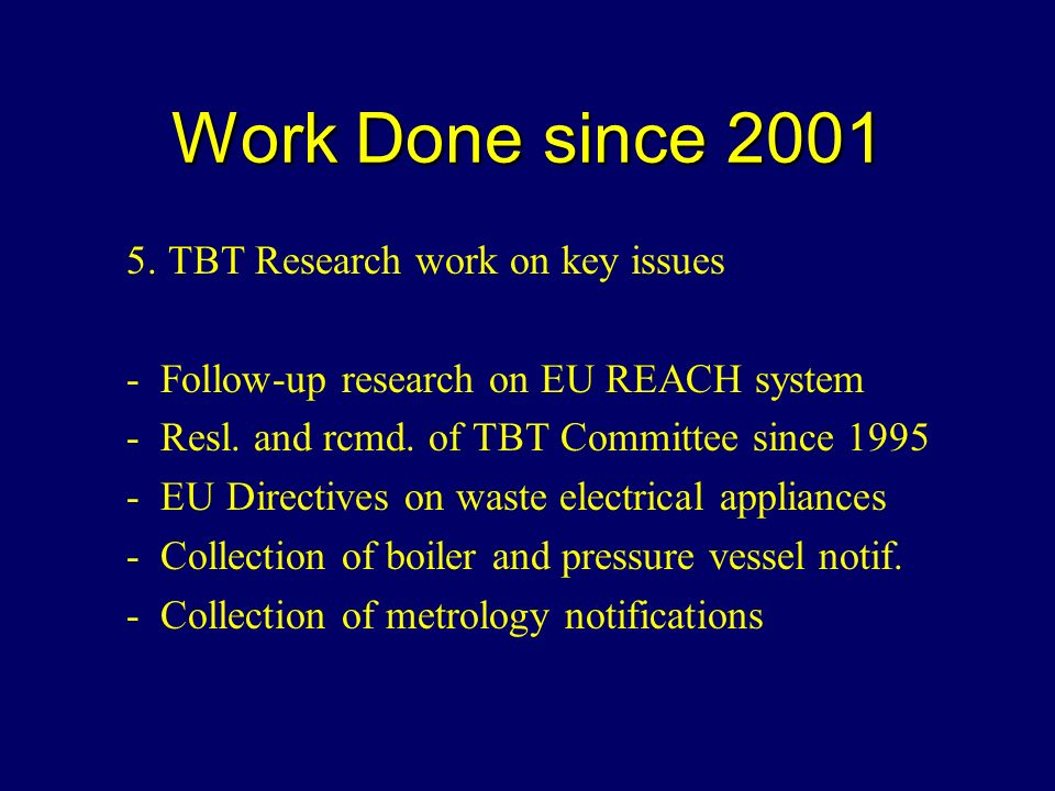 Work Done since 2001 5. TBT Research work on key issues - Follow-up research on EU REACH system - Resl. and rcmd. of TBT Committee since 1995 - EU Dir