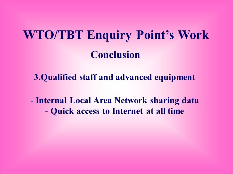 WTO/TBT Enquiry Points Work Conclusion 3.Qualified staff and advanced equipment - Internal Local Area Network sharing data - Quick access to Internet