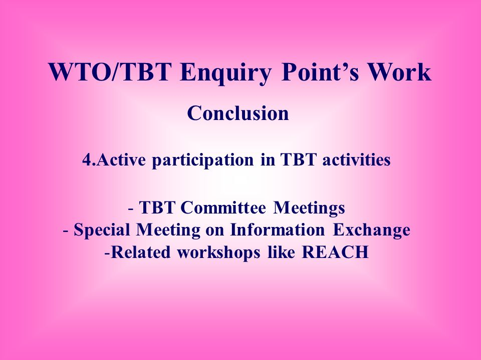 WTO/TBT Enquiry Points Work Conclusion 4.Active participation in TBT activities - TBT Committee Meetings - Special Meeting on Information Exchange -Re