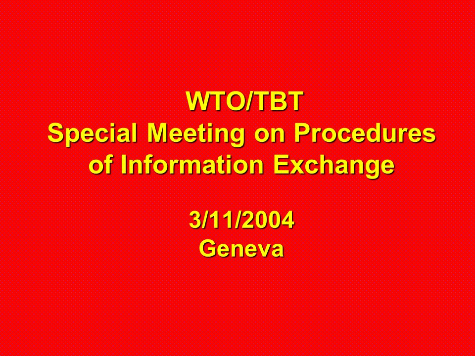 WTO/TBT Special Meeting on Procedures of Information Exchange 3/11/2004 Geneva WTO/TBT Special Meeting on Procedures of Information Exchange 3/11/2004