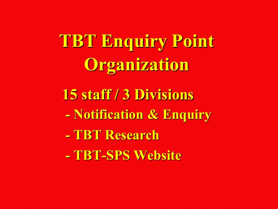 TBT Enquiry Point Organization 15 staff / 3 Divisions - Notification & Enquiry - TBT Research - TBT-SPS Website TBT Enquiry Point Organization 15 staf