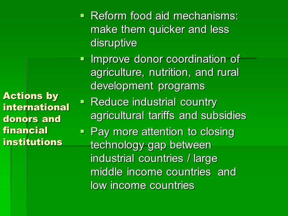Actions by international donors and financial institutions Reform food aid mechanisms: make them quicker and less disruptive Reform food aid mechanisms: make them quicker and less disruptive Improve donor coordination of agriculture, nutrition, and rural development programs Improve donor coordination of agriculture, nutrition, and rural development programs Reduce industrial country agricultural tariffs and subsidies Reduce industrial country agricultural tariffs and subsidies Pay more attention to closing technology gap between industrial countries / large middle income countries and low income countries Pay more attention to closing technology gap between industrial countries / large middle income countries and low income countries