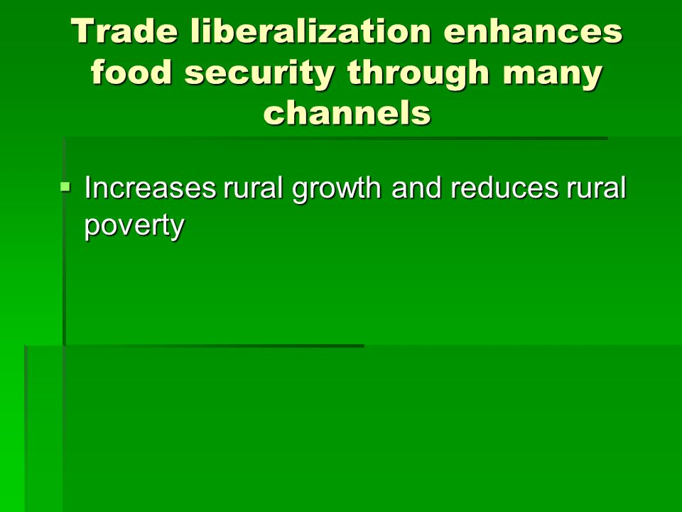 Trade liberalization enhances food security through many channels Increases rural growth and reduces rural poverty Increases rural growth and reduces rural poverty