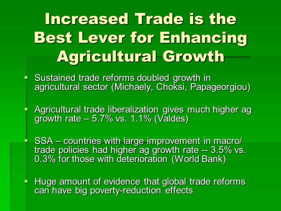 Increased Trade is the Best Lever for Enhancing Agricultural Growth Sustained trade reforms doubled growth in agricultural sector (Michaely, Choksi, Papageorgiou) Sustained trade reforms doubled growth in agricultural sector (Michaely, Choksi, Papageorgiou) Agricultural trade liberalization gives much higher ag growth rate – 5.7% vs.