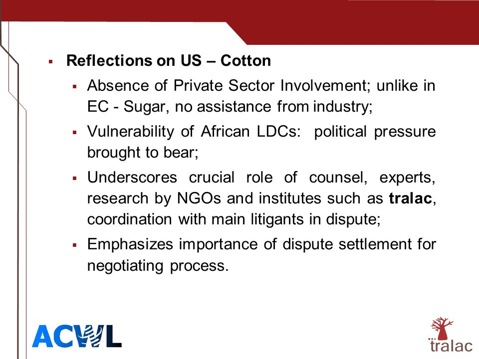 Reflections on US – Cotton Absence of Private Sector Involvement; unlike in EC - Sugar, no assistance from industry; Vulnerability of African LDCs: political pressure brought to bear; Underscores crucial role of counsel, experts, research by NGOs and institutes such as tralac, coordination with main litigants in dispute; Emphasizes importance of dispute settlement for negotiating process.