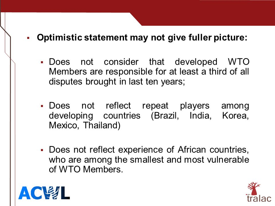 Optimistic statement may not give fuller picture: Does not consider that developed WTO Members are responsible for at least a third of all disputes brought in last ten years; Does not reflect repeat players among developing countries (Brazil, India, Korea, Mexico, Thailand) Does not reflect experience of African countries, who are among the smallest and most vulnerable of WTO Members.