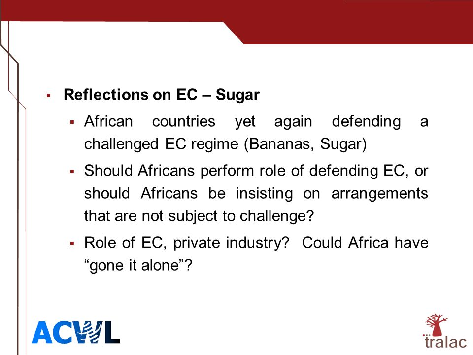 Reflections on EC – Sugar African countries yet again defending a challenged EC regime (Bananas, Sugar) Should Africans perform role of defending EC, or should Africans be insisting on arrangements that are not subject to challenge.