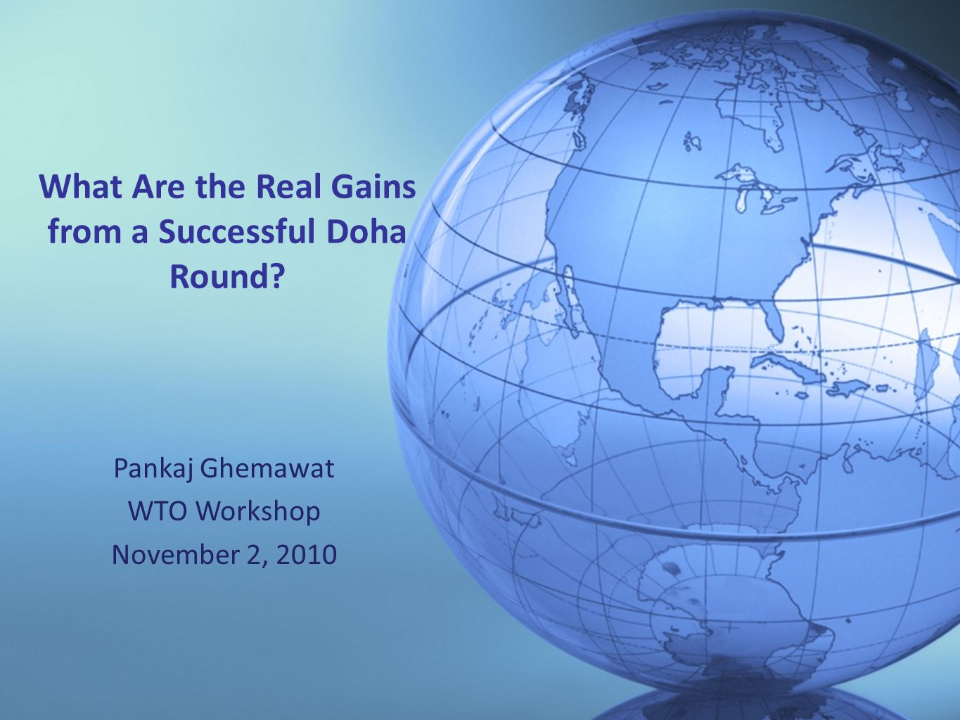 © 2009 Pankaj Ghemawat What Are the Real Gains from a Successful Doha Round? Pankaj Ghemawat WTO Workshop November 2, 2010