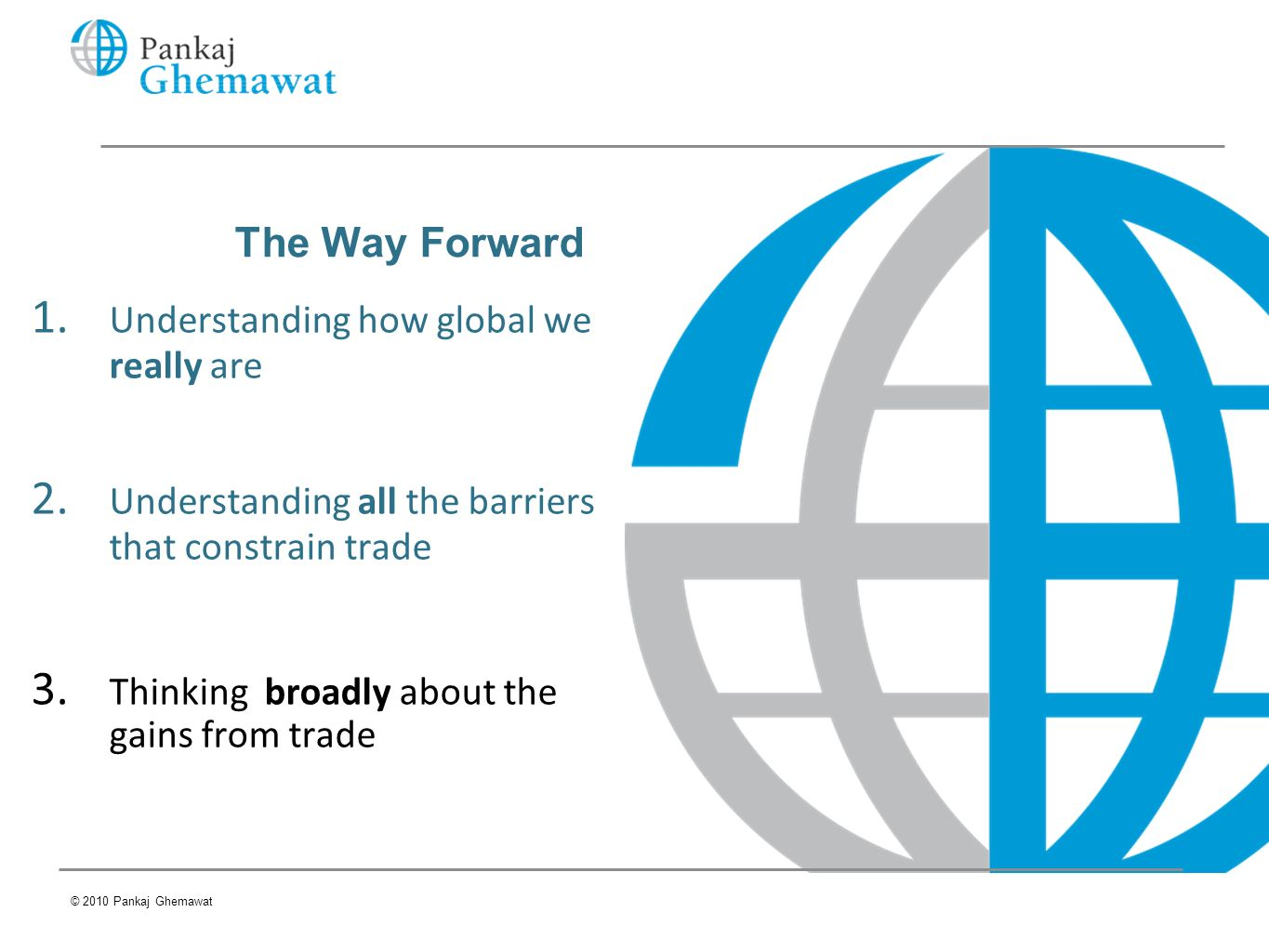 The Way Forward 1. Understanding how global we really are 2. Understanding all the barriers that constrain trade 3. Thinking broadly about the gains f
