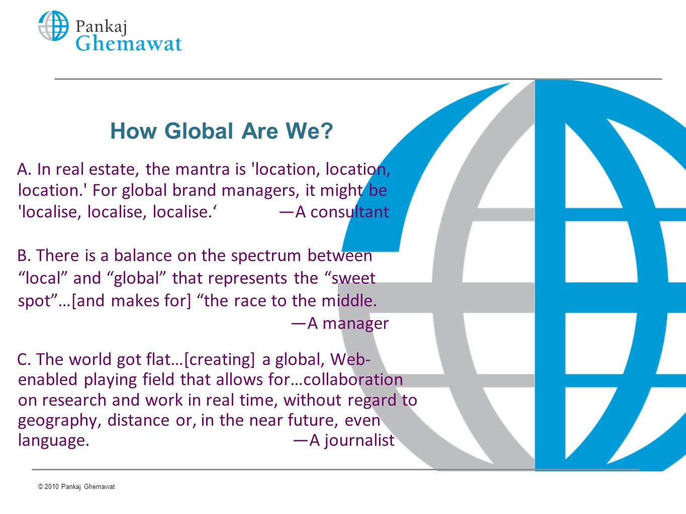 How Global Are We? A. In real estate, the mantra is 'location, location, location.' For global brand managers, it might be 'localise, localise, locali