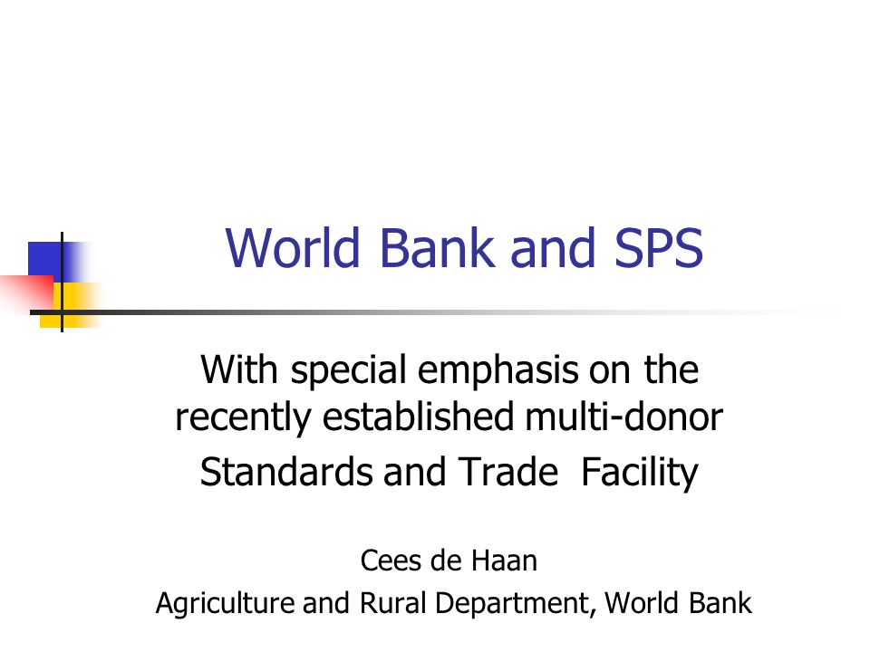 World Bank and SPS With special emphasis on the recently established multi-donor Standards and Trade Facility Cees de Haan Agriculture and Rural Department, World Bank