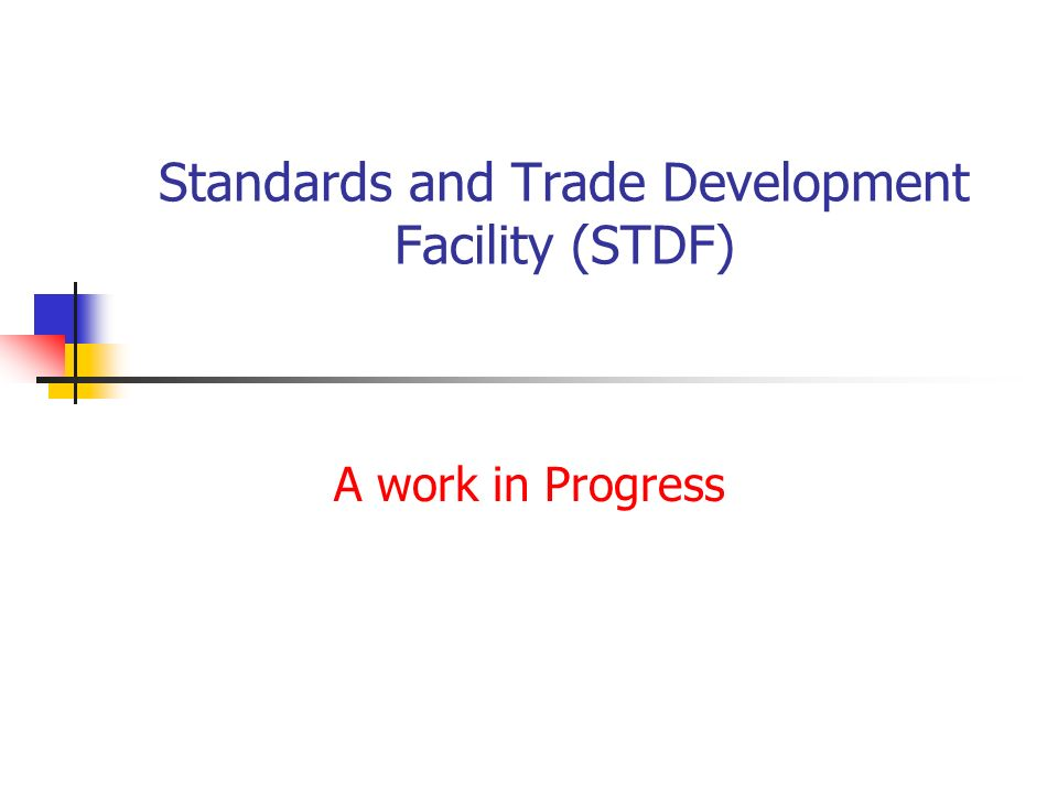 Standards and Trade Development Facility (STDF) A work in Progress
